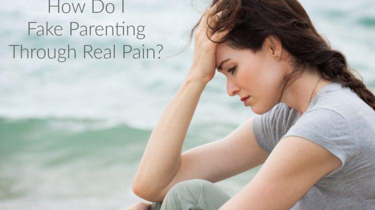 How Do I Fake Parenting Through Real Pain?